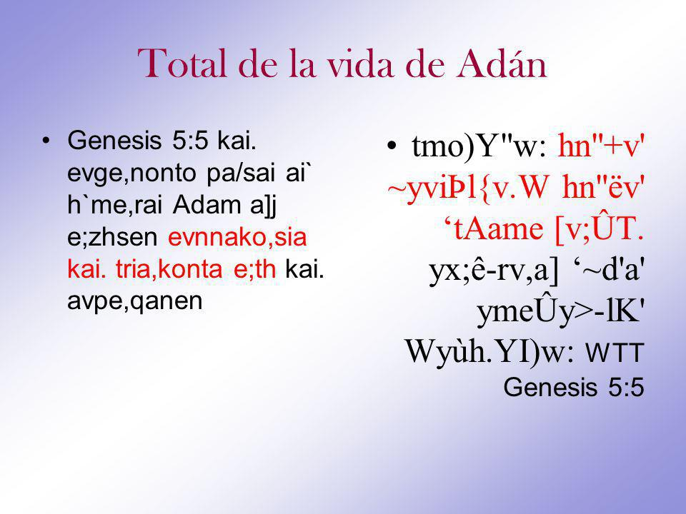 Total de la vida de Adán Genesis 5:5 kai. evge,nonto pa/sai ai` h`me,rai Adam a]j e;zhsen evnnako,sia kai. tria,konta e;th kai. avpe,qanen.